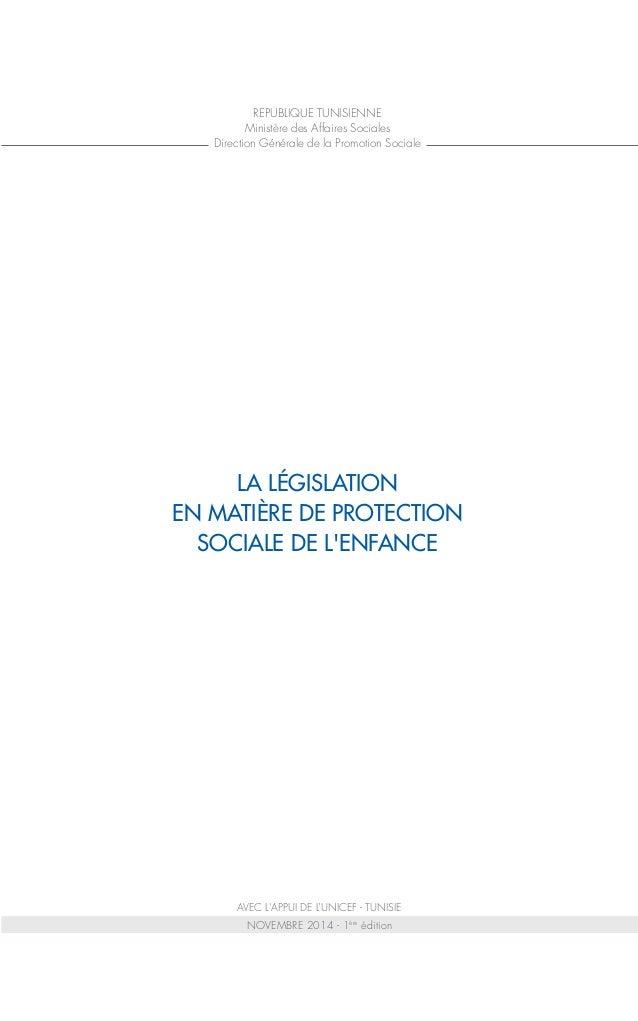 NOVEMBRE 2014 - 1ère édition LA LÉGISLATION EN MATIÈRE DE PROTECTION SOCIALE DE L'ENFANCE AVEC L'APPUI DE L'UNICEF - TUNIS...