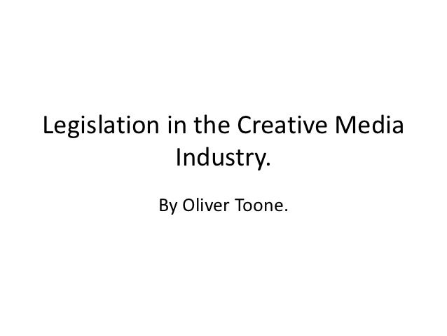 Legislation in the Creative Media             Industry.          By Oliver Toone.