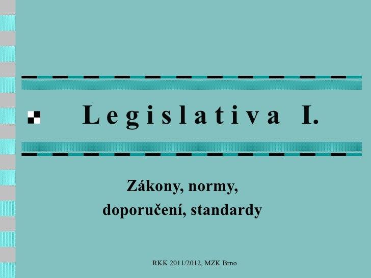 L e g i s l a t i v a  I. Zákony, normy, doporučení, standardy RKK 2011/2012, MZK Brno