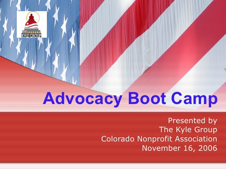Advocacy Boot Camp Presented by The Kyle Group Colorado Nonprofit Association November 16, 2006