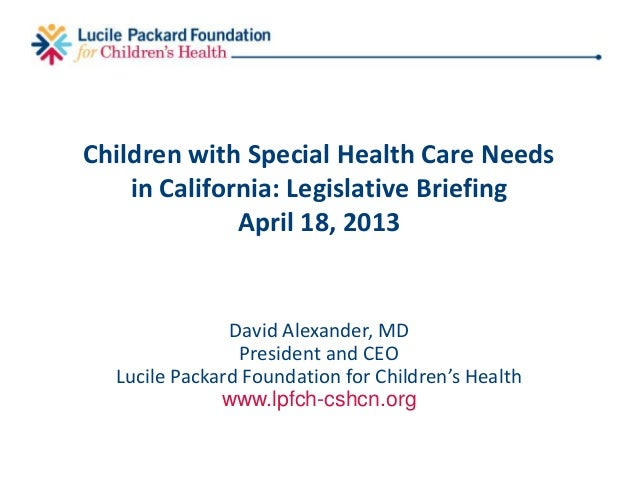 Children with Special Health Care Needsin California: Legislative BriefingApril 18, 2013David Alexander, MDPresident and C...