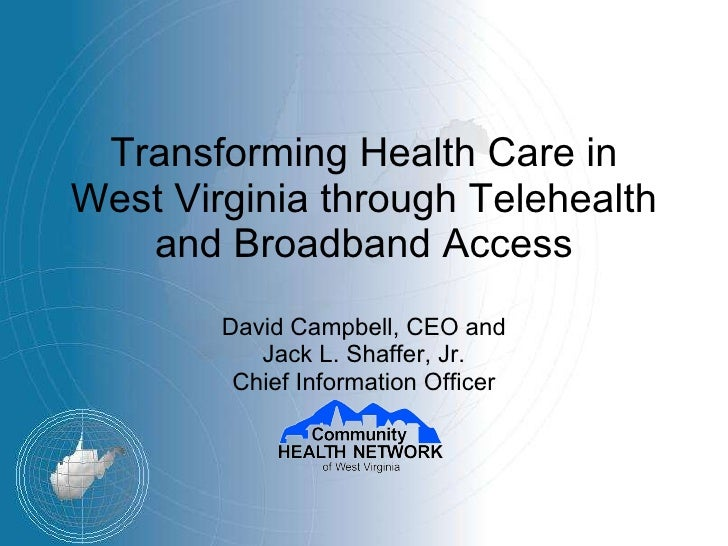 Transforming Health Care in West Virginia through Telehealth and Broadband Access David Campbell, CEO and Jack L. Shaffer,...