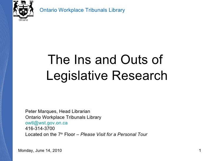 The Ins and Outs of  Legislative Research Peter Marques, Head Librarian Ontario Workplace Tribunals Library [email_address...