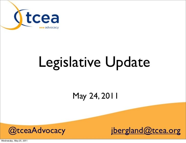 Legislative Update                               May 24, 2011     @tceaAdvocacy                       jbergland@tcea.orgWe...