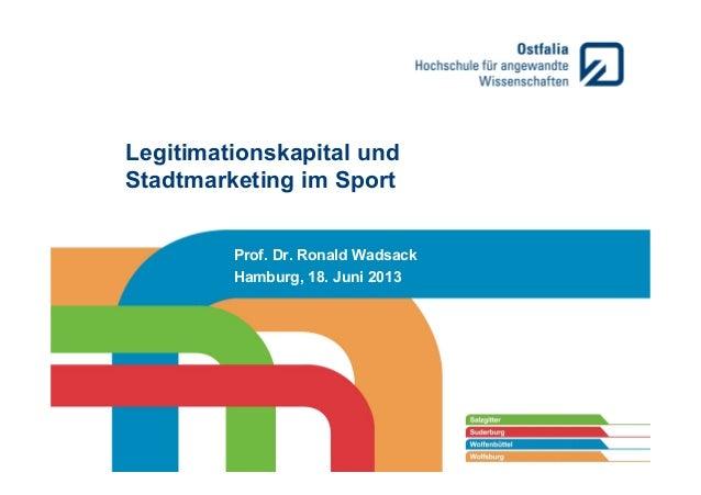 Legitimationskapital und Stadtmarketing im Sport Prof. Dr. Ronald Wadsack Hamburg, 18. Juni 2013
