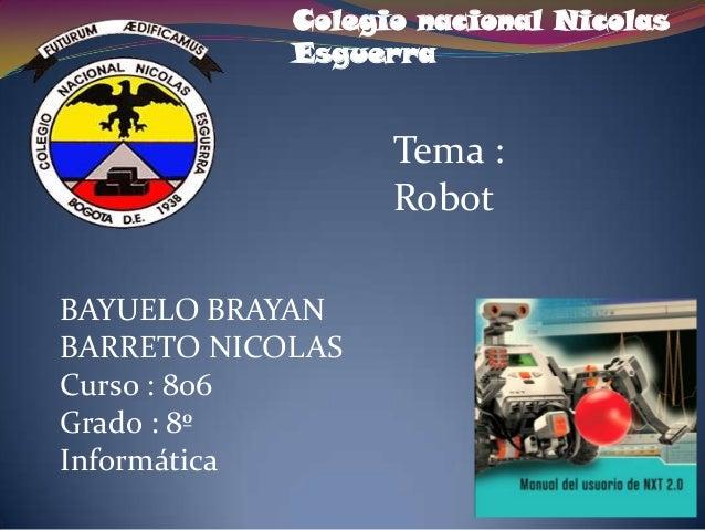 Colegio nacional Nicolas Esguerra  Tema : Robot BAYUELO BRAYAN BARRETO NICOLAS Curso : 806 Grado : 8º Informática