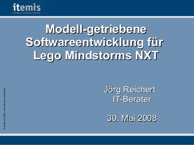 © itemis AG 2008 ◊ Alle Rechte vorbehalten  Modell-getriebene Softwareentwicklung für Lego Mindstorms NXT Jörg Reichert IT...