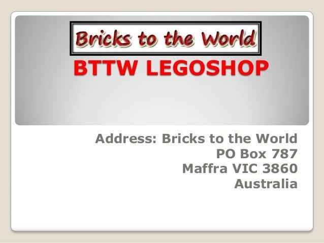 BTTW LEGOSHOP Address: Bricks to the World                  PO Box 787             Maffra VIC 3860                     Aus...