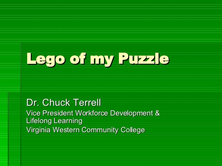 Lego of my Puzzle Dr. Chuck Terrell Vice President Workforce Development & Lifelong Learning Virginia Western Community Co...