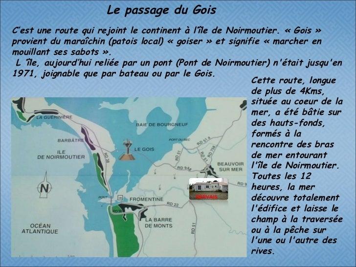 C'est une route qui rejoint le continent à l'île de Noirmoutier. « Gois » provient du maraîchin (patois local) « goiser » ...