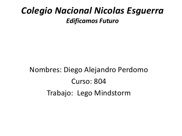 Colegio Nacional Nicolas Esguerra Edificamos Futuro  Nombres: Diego Alejandro Perdomo Curso: 804 Trabajo: Lego Mindstorm