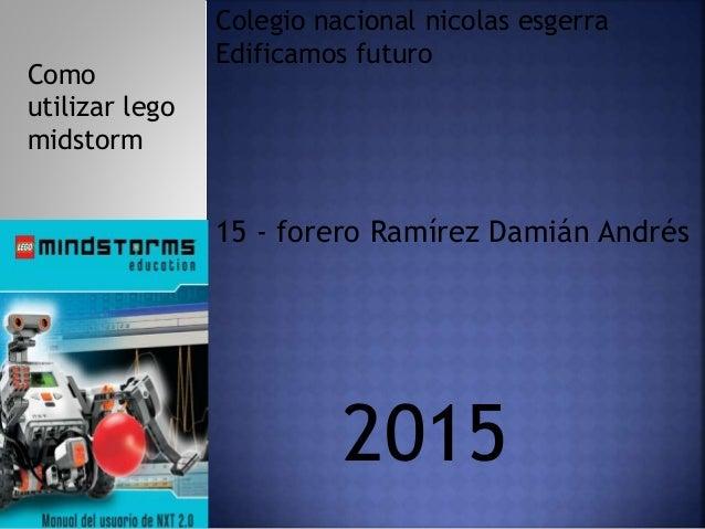15 - forero Ramírez Damián Andrés Colegio nacional nicolas esgerra Edificamos futuro 2015 Como utilizar lego midstorm