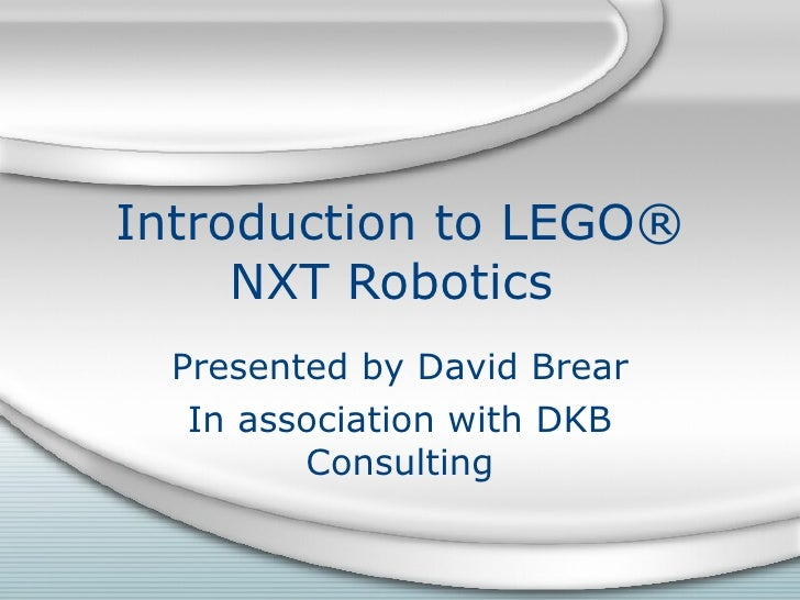 Introduction to LEGO® NXT Robotics  Presented by David Brear In association with DKB Consulting