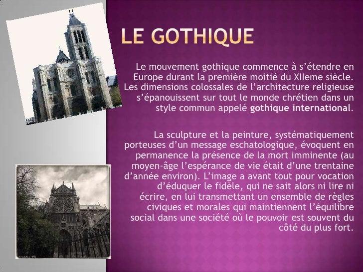 Le gothique<br />Le mouvement gothique commence à s'étendre en Europe durant la première moitié du XIIeme siècle. Les dime...