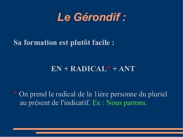 Le Gérondif :Sa formation est plutôt facile :            EN + RADICAL* + ANT* On prend le radical de la 1ière personne du ...