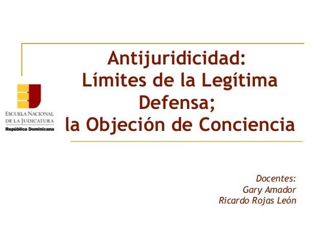 Antijuridicidad:  Límites de la Legítima  Defensa;  la Objeción de Conciencia  Docentes:  Gary Amador  Ricardo Rojas León