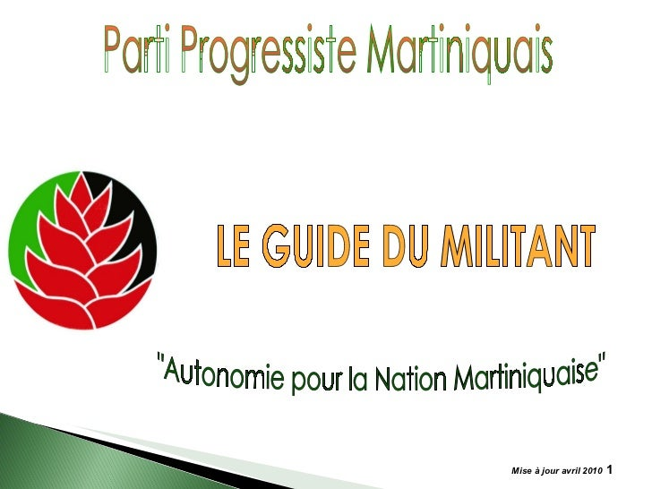 "Mise à jour avril 2010   Parti Progressiste Martiniquais ""Autonomie pour la Nation Martiniquaise"" LE GUIDE DU MI..."