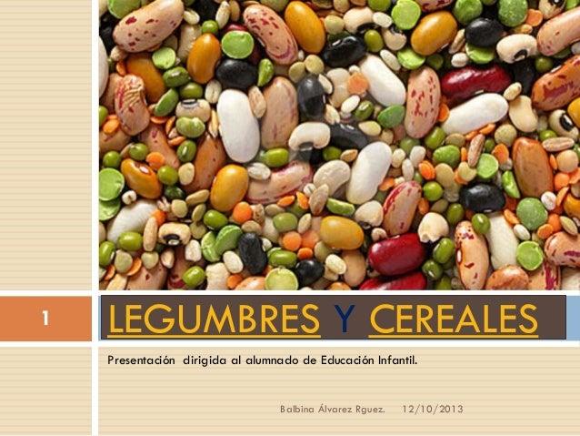 1  LEGUMBRES Y CEREALES Presentación dirigida al alumnado de Educación Infantil.  Balbina Álvarez Rguez.  12/10/2013