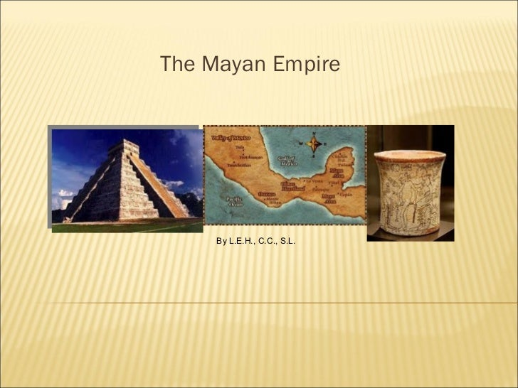 The Mayan Empire By L.E.H., C.C., S.L.