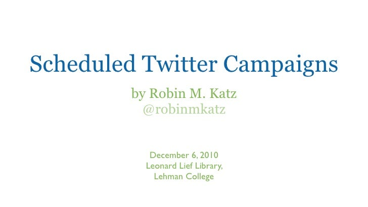 Scheduled Twitter Campaigns        by Robin M. Katz          @robinmkatz           December 6, 2010          Leonard Lief ...