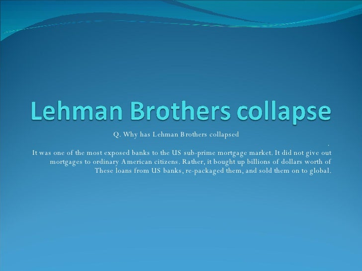 Q. Why has Lehman Brothers collapsed .  It was one of the most exposed banks to the US sub-prime mortgage market. It did n...