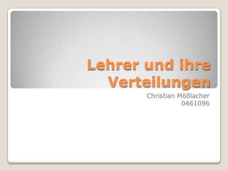 Lehrer und ihre Verteilungen<br />Christian Mößlacher<br />0461096<br />