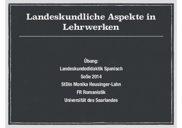 Landeskundliche Aspekte in Lehrwerken Übung: Landeskundedidaktik Spanisch SoSe 2014 StDin Monika Heusinger-Lahn FR Romanis...