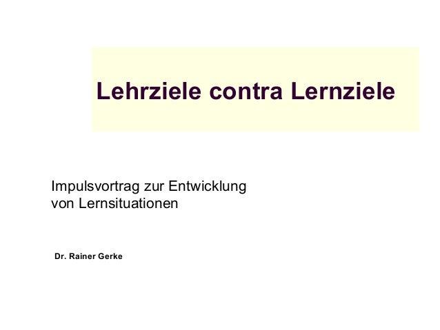 Lehrziele contra Lernziele Impulsvortrag zur Entwicklung von Lernsituationen Dr. Rainer Gerke