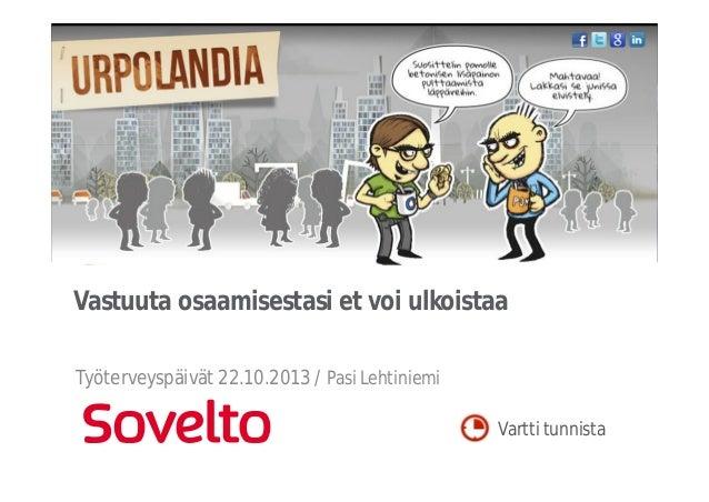 Vastuuta osaamisestasi et voi ulkoistaa Työterveyspäivät 22.10.2013 / Pasi Lehtiniemi Vartti tunnista