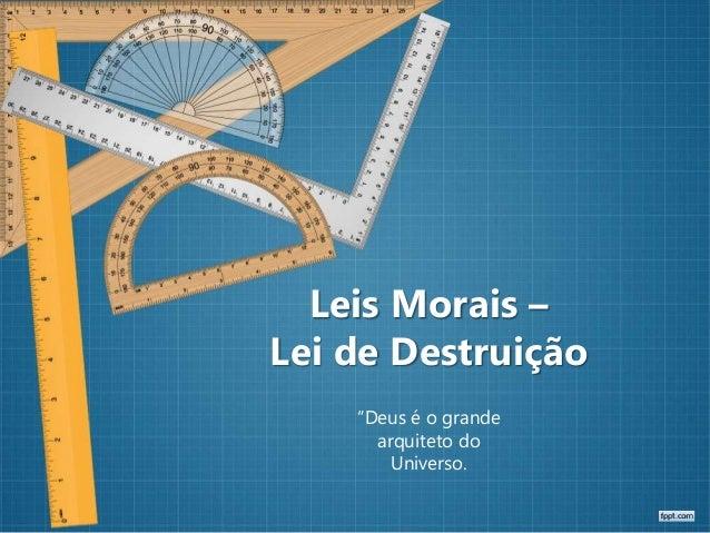 """Leis Morais – Lei de Destruição """"Deus é o grande arquiteto do Universo."""