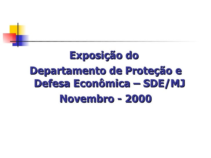 <ul><li>Exposição do  </li></ul><ul><li>Departamento de Proteção e Defesa Econômica – SDE/MJ </li></ul><ul><li>Novembro - ...