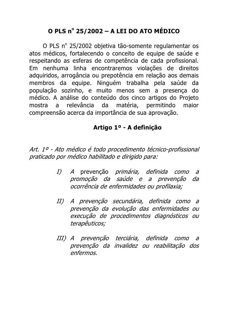 O PLS no 25/2002 – A LEI DO ATO MÉDICO       O PLS no 25/2002 objetiva tão-somente regulamentar os atos médicos, fortalece...