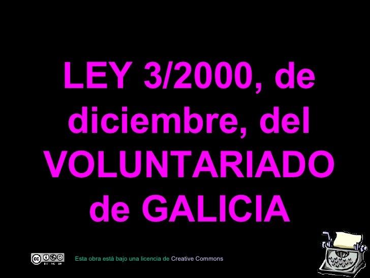 LEY 3/2000, de diciembre, del VOLUNTARIADO de GALICIA Esta obra está bajo una licencia de  C reative   Commons
