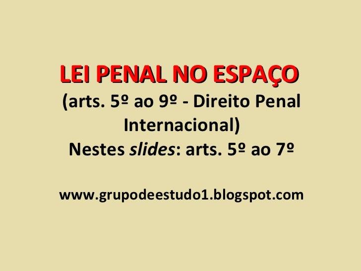 LEI PENAL NO ESPAÇO  (arts. 5º ao 9º - Direito Penal Internacional) Nestes  slides : arts. 5º ao 7º www.grupodeestudo1.blo...