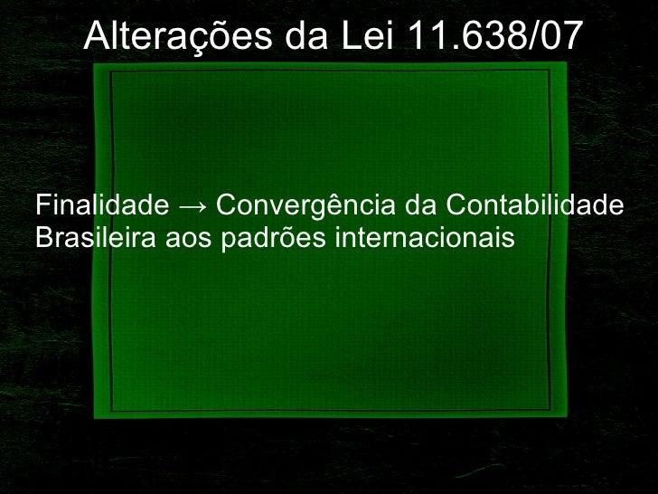 Alterações   da Lei 11.638/07 Finalidade -> Convergência da Contabilidade Brasileira aos padrões internacionais