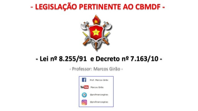 - LEGISLAÇÃO PERTINENTE AO CBMDF - - Professor: Marcos Girão - - Lei nº 8.255/91 e Decreto nº 7.163/10 -