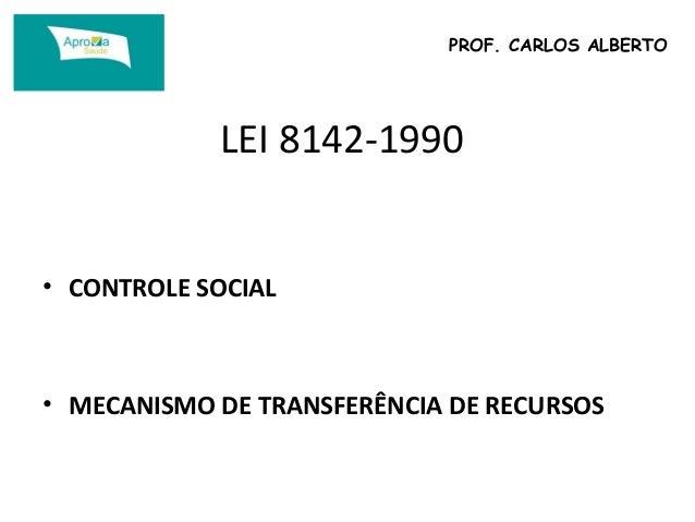 PROF. CARLOS ALBERTO  LEI 8142-1990  • CONTROLE SOCIAL  • MECANISMO DE TRANSFERÊNCIA DE RECURSOS