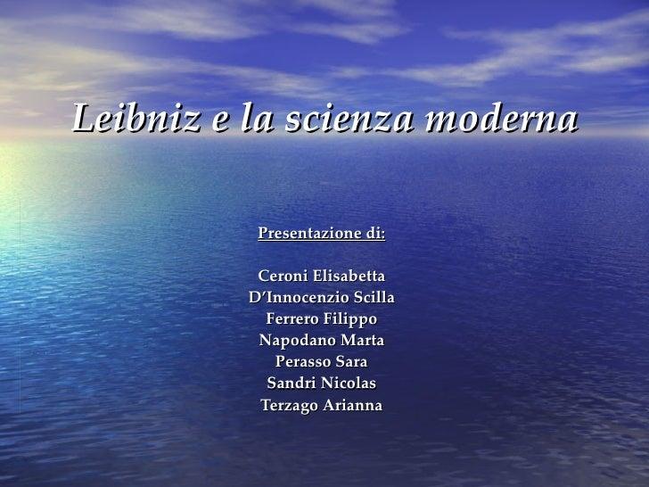 Leibniz e la scienza moderna Presentazione di: Ceroni Elisabetta D'Innocenzio Scilla Ferrero Filippo Napodano Marta Perass...
