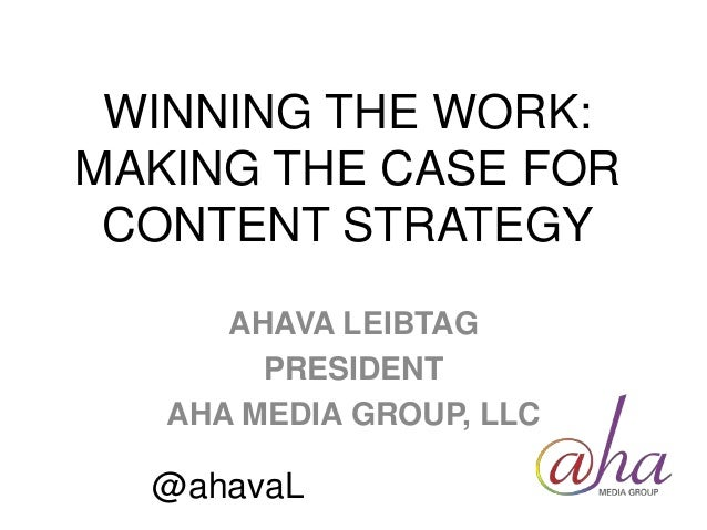 WINNING THE WORK: MAKING THE CASE FOR CONTENT STRATEGY AHAVA LEIBTAG PRESIDENT AHA MEDIA GROUP, LLC @ahavaL