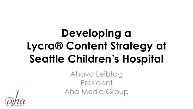 Developing a Lycra® Content Strategy at Seattle Children's Hospital Ahava Leibtag President Aha Media Group