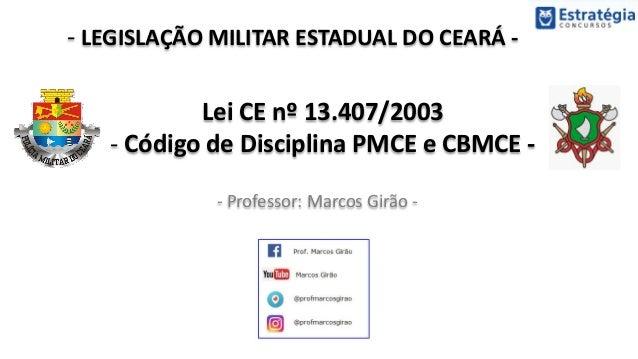 - LEGISLAÇÃO MILITAR ESTADUAL DO CEARÁ - - Professor: Marcos Girão - Lei CE nº 13.407/2003 - Código de Disciplina PMCE e C...