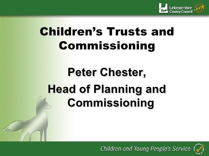 Children's Trusts and Commissioning <ul><li>Peter Chester, </li></ul><ul><li>Head of Planning and Commissioning </li></ul>