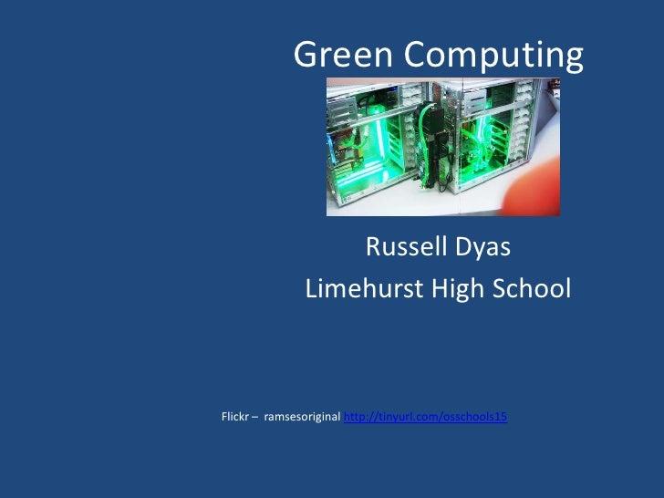 Green Computing<br />Russell Dyas<br />Limehurst High School<br />Flickr –  ramsesoriginal http://tinyurl.com/osschools15<...
