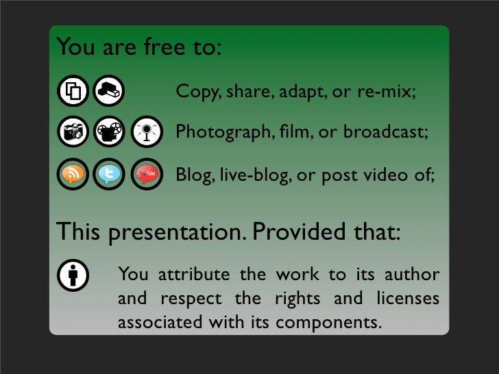 You are free to:            Copy, share, adapt, or re-mix;            Photograph, film, or broadcast;             Blog, liv...