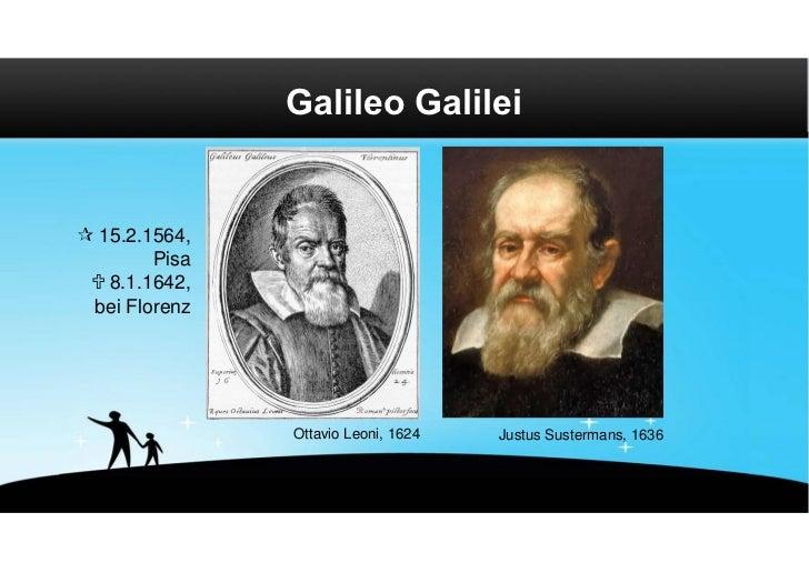 Galileo Galilei 15.2.1564,        Pisa  8.1.1642, bei Florenz               Ottavio Leoni, 1624   Justus Sustermans, 1636
