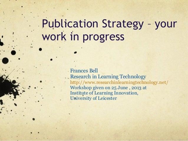 Publication Strategy – yourwork in progressFrances BellResearch in Learning Technologyhttp://www.researchinlearningtechnol...