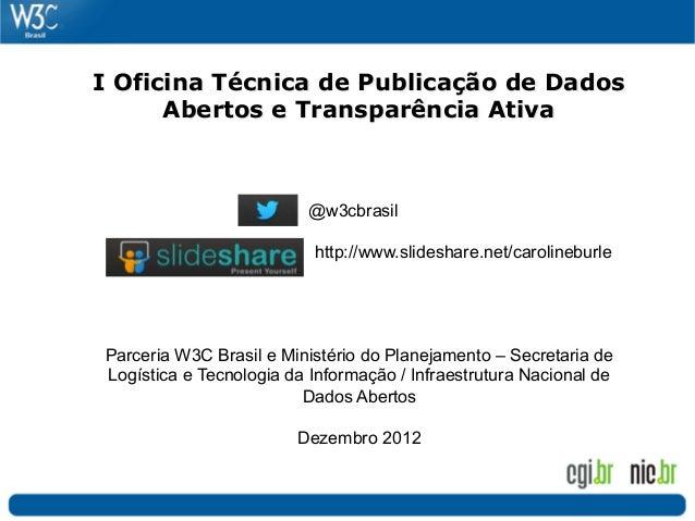 I Oficina Técnica de Publicação de Dados      Abertos e Transparência Ativa                         @w3cbrasil            ...