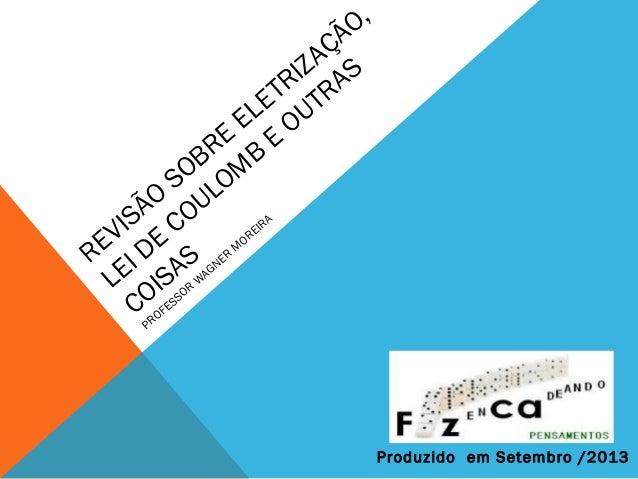 REVISÃO SOBRE ELETRIZAÇÃO, LEI DE COULOM B E OUTRAS COISAS PROFESSOR W AGNER M OREIRA Produzido em Setembro /2013