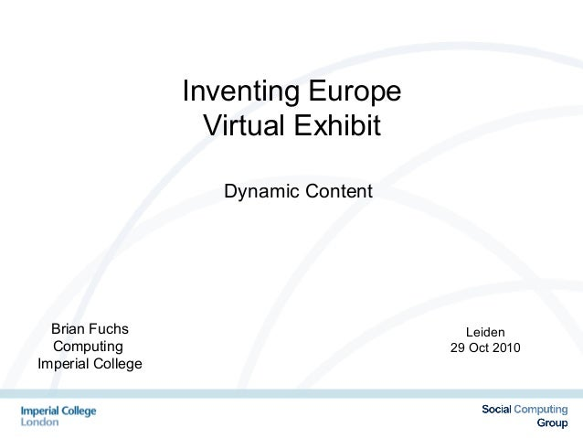Leiden 29 Oct 2010 Inventing Europe Virtual Exhibit Dynamic Content Brian Fuchs Computing Imperial College