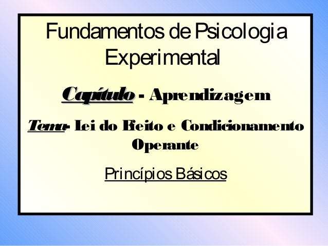 Fundamentos de Psicologia       Experimental    Capítulo - AprendizagemTem L do E   a- ei  feito e Condicionamento        ...